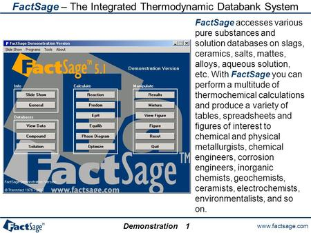 Www.factsage.com Demonstration1 FactSage – The Integrated Thermodynamic Databank System FactSage accesses various pure substances and solution databases.