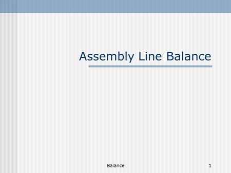 Balance1 Assembly Line Balance. Balance2 Assembly analysis Assembly Chart It shows the sequence of operations in putting the product together. Using the.