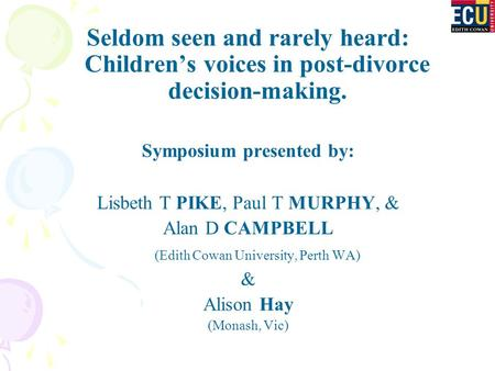 Seldom seen and rarely heard: Children's voices in post-divorce decision-making. Symposium presented by: Lisbeth T PIKE, Paul T MURPHY, & Alan D CAMPBELL.