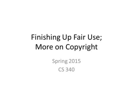 Finishing Up Fair Use; More on Copyright
