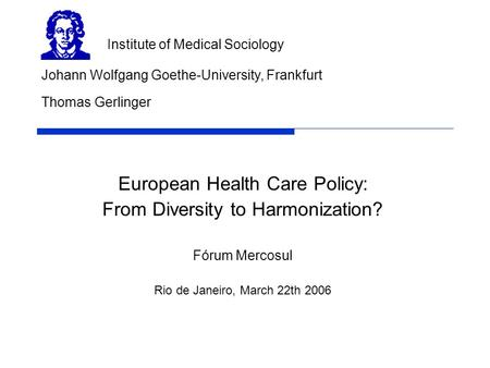 European Health Care Policy: From Diversity to Harmonization? Fórum Mercosul Rio de Janeiro, March 22th 2006 Johann Wolfgang Goethe-University, Frankfurt.