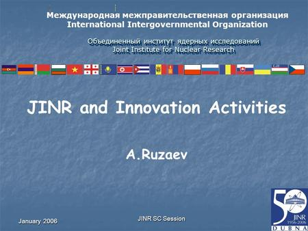 January 2006 JINR SC Session Объединенный институт ядерных исследований Joint Institute for Nuclear Research JINR and Innovation Activities A.Ruzaev Международная.
