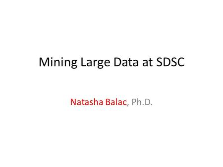 Mining Large Data at SDSC Natasha Balac, Ph.D.. A Deluge of Data Astronomy Life Sciences Modeling and Simulation Data Management and Mining Geosciences.