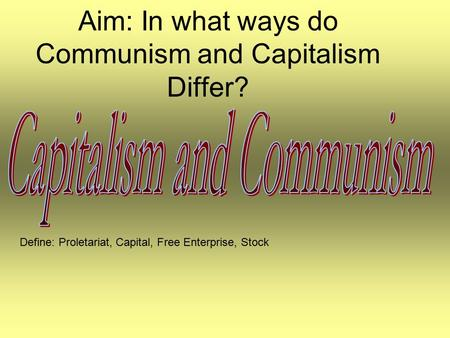 Aim: In what ways do Communism and Capitalism Differ? Define: Proletariat, Capital, Free Enterprise, Stock.