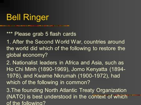 Bell Ringer *** Please grab 5 flash cards 1. After the Second World War, countries around the world did which of the following to restore the global economy?