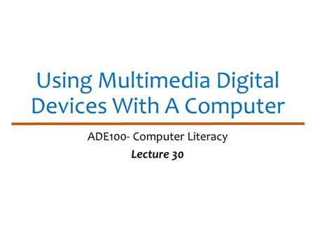Using Multimedia Digital Devices With A Computer ADE100- Computer Literacy Lecture 30.