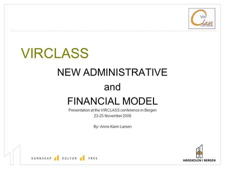 VIRCLASS NEW ADMINISTRATIVE and FINANCIAL MODEL Presentation at the VIRCLASS conference in Bergen 23-25 November 2006 By/ Anne Karin Larsen.