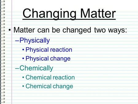 Changing Matter Matter can be changed two ways: Physically Chemically