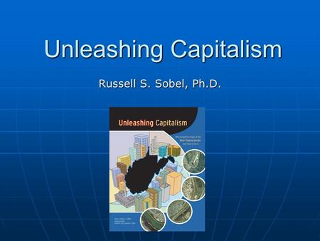 Unleashing Capitalism Russell S. Sobel, Ph.D.. Over 5,000 copies sold Over 200 public presentations Presentations to 2 Governors Won Sir Antony Fisher.