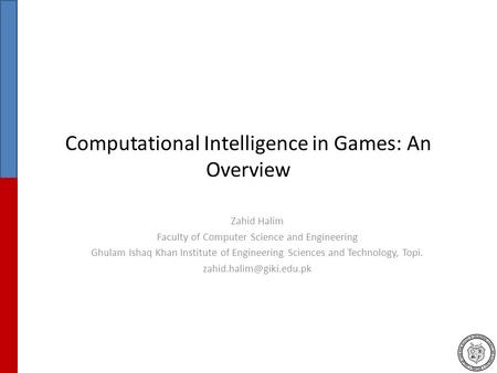 Computational Intelligence in Games: An Overview Zahid Halim Faculty of Computer Science and Engineering Ghulam Ishaq Khan Institute of Engineering Sciences.
