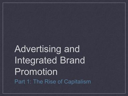 Advertising and Integrated Brand Promotion Part 1: The Rise of Capitalism.