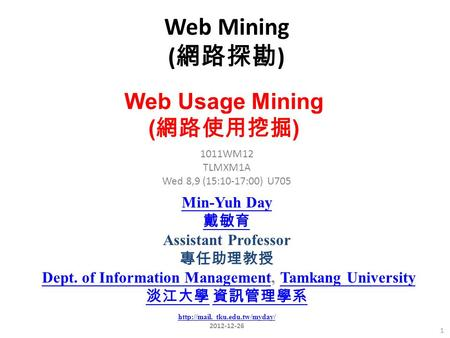 Web Mining ( 網路探勘 ) 1 1011WM12 TLMXM1A Wed 8,9 (15:10-17:00) U705 Web Usage Mining ( 網路使用挖掘 ) Min-Yuh Day 戴敏育 Assistant Professor 專任助理教授 Dept. of Information.