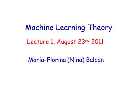Machine Learning Theory Maria-Florina (Nina) Balcan Lecture 1, August 23 rd 2011.