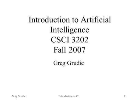 Greg GrudicIntroduction to AI1 Introduction to Artificial Intelligence CSCI 3202 Fall 2007 Greg Grudic.