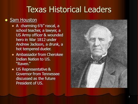 "1 Texas Historical Leaders Sam Houston Sam Houston A charming 6'6"" rascal, a school teacher, a lawyer, a US Army officer & wounded hero in War 1812 under."