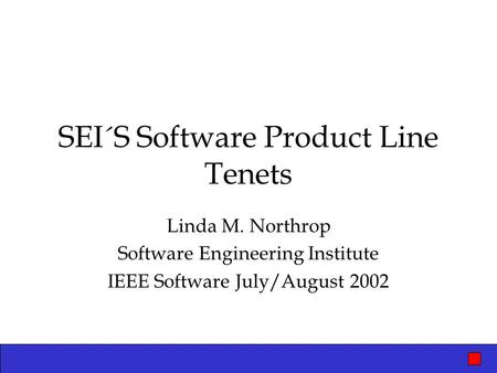 SEI´S Software Product Line Tenets Linda M. Northrop Software Engineering Institute IEEE Software July/August 2002.