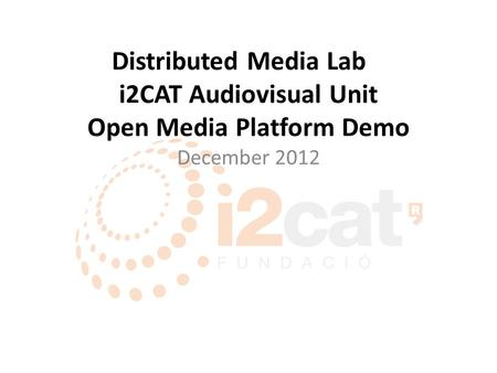 Distributed Media Lab i2CAT Audiovisual Unit Open Media Platform Demo December 2012.