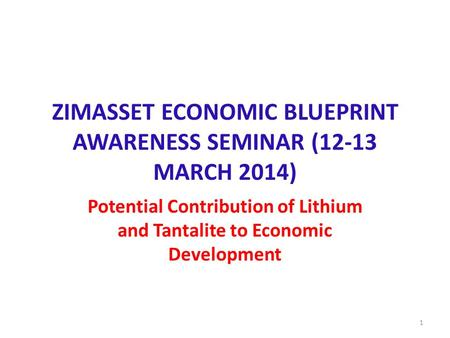 ZIMASSET ECONOMIC BLUEPRINT AWARENESS SEMINAR (12-13 MARCH 2014) Potential Contribution of Lithium and Tantalite to Economic Development 1.