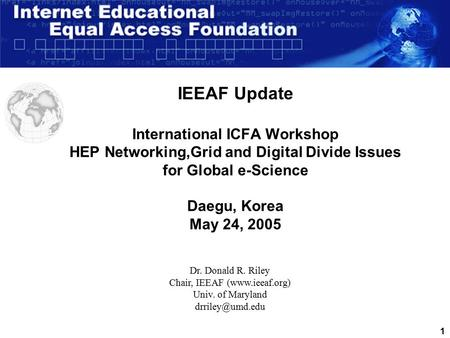 1 IEEAF Update International ICFA Workshop HEP Networking,Grid and Digital Divide Issues for Global e-Science Daegu, Korea May 24, 2005 Dr. Donald R. Riley.