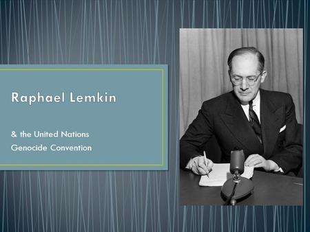 & the United Nations Genocide Convention. Raphael Lemkin was a Polish Lawyer of Jewish decent Coined the term Genocide to describe the massacre of the.