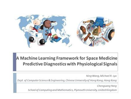 A Machine Learning Framework for Space Medicine Predictive Diagnostics with Physiological Signals Ning Wang, Michael R. Lyu Dept. of Computer Science &