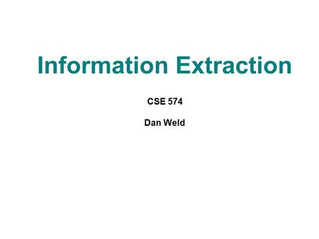 "Information Extraction CSE 574 Dan Weld. What is ""Information Extraction"" Filling slots in <strong>a</strong> database from sub-segments of text. As <strong>a</strong> task: October 14,"