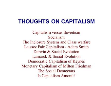 THOUGHTS ON CAPITALISM Capitalism versus Sovietism Socialism The Inclosure System and Class warfare Laissez Fair Capitalism - Adam Smith Darwin & Social.