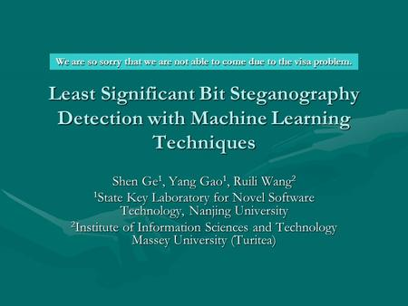Least Significant Bit Steganography Detection with Machine Learning Techniques Shen Ge 1, Yang Gao 1, Ruili Wang <strong>2</strong> 1 State Key Laboratory for Novel Software.