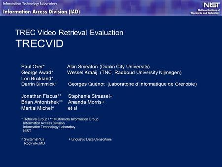 TREC Video Retrieval Evaluation TRECVID Paul Over* Alan Smeaton (Dublin City University) George Awad* Wessel Kraaij (TNO, Radboud University Nijmegen)