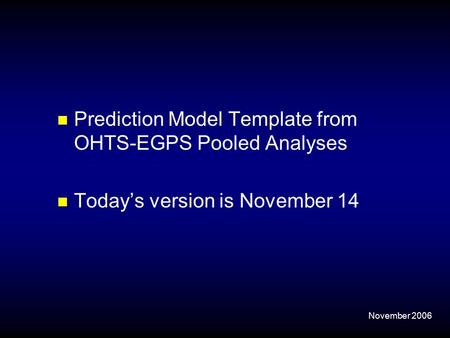 November 2006 Prediction Model Template from OHTS-EGPS Pooled Analyses Today's version is November 14.