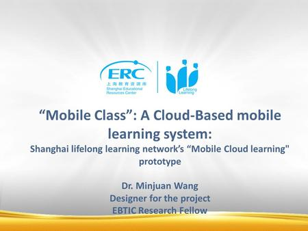 """Mobile Class"": A Cloud-Based mobile learning system: Shanghai lifelong learning network's ""Mobile Cloud learning prototype Dr. Minjuan Wang Designer."