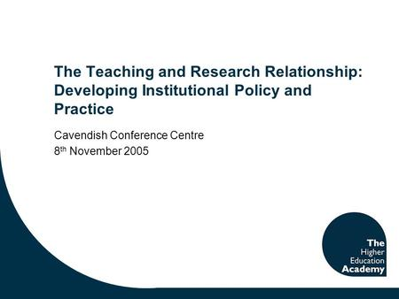 The Teaching and Research Relationship: Developing Institutional Policy and Practice Cavendish Conference Centre 8 th November 2005.