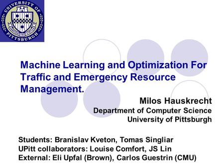 Machine Learning and Optimization For Traffic and Emergency Resource Management. Milos Hauskrecht Department of Computer Science University of Pittsburgh.