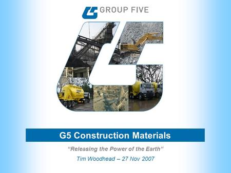 "G5 Construction Materials Tim Woodhead – 27 Nov 2007 ""Releasing the Power of the Earth"""