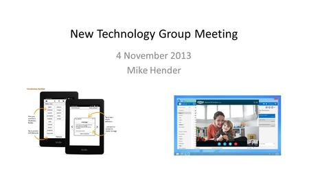 New Technology Group Meeting 4 November 2013 Mike Hender.
