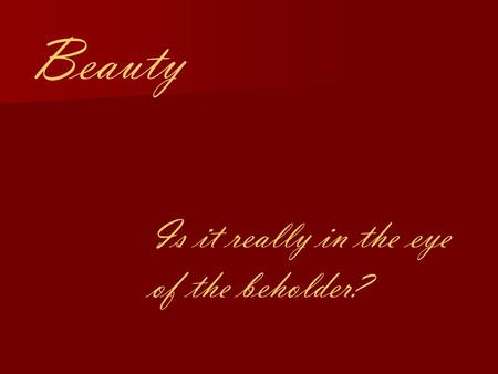 Beauty Is it really in the eye of the beholder?. Why do we find some things beautiful, but not others? Is beauty innate? Is there a standard definition.