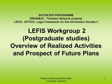 Rasa Juciūtė, Mykolas Romeris University, Lithuania 1 SOCRATES PROGRAMME ERASMUS - Thematic Network projects LEFIS - APTICE: Legal Framework for the Information.
