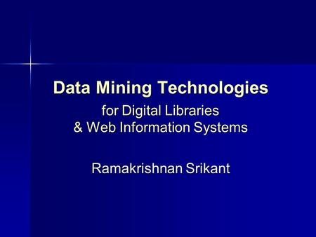 Data Mining Technologies for Digital Libraries & Web Information Systems Ramakrishnan Srikant.