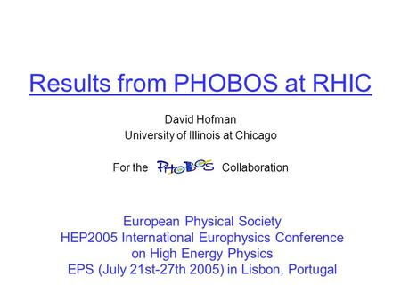 Results from PHOBOS at RHIC David Hofman University of Illinois at Chicago For the Collaboration European Physical Society HEP2005 International Europhysics.