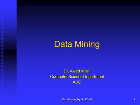 Data Mining, by Dr. Khalil1 Data Mining Dr. Awad Khalil Computer Science Department AUC.