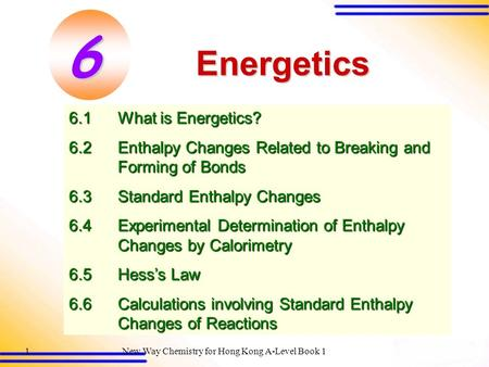 New Way Chemistry for Hong Kong A-Level Book 11 Energetics 6.1What is Energetics? 6.2Enthalpy Changes Related to Breaking and <strong>Forming</strong> of Bonds 6.3Standard.