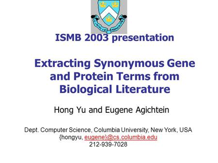 ISMB 2003 presentation Extracting Synonymous Gene and Protein Terms from Biological Literature Hong Yu and Eugene Agichtein Dept. Computer Science, Columbia.