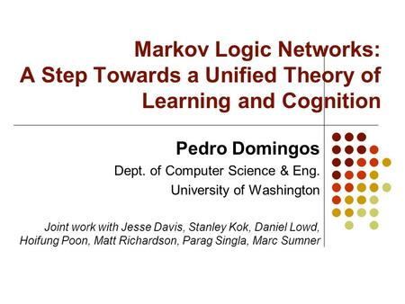 Markov Logic Networks: A Step Towards a Unified Theory of Learning and Cognition Pedro Domingos Dept. of Computer Science & Eng. University of Washington.