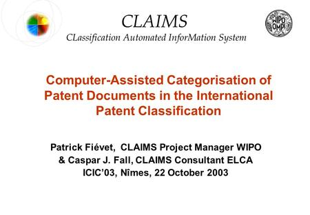 0 © WIPO – 2003 PF & CJF CLAIMS Computer-Assisted Categorisation of Patent Documents in the International Patent Classification Patrick Fiévet, CLAIMS.