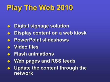 Play The Web 2010  Digital signage solution  Display content on a web kiosk  PowerPoint slideshows  Video files  Flash animations  Web pages and.