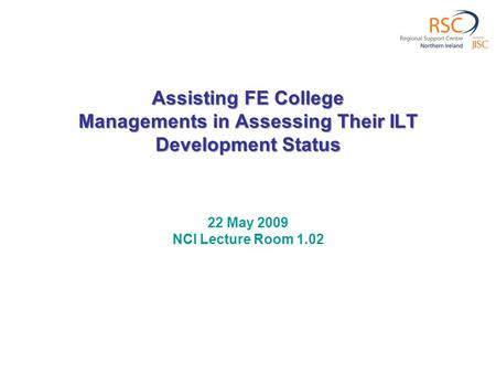 Assisting FE College Managements in Assessing Their ILT Development Status 22 May 2009 NCI Lecture Room 1.02.