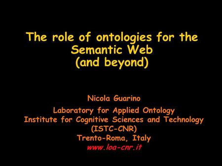 The role of ontologies for the Semantic Web (and beyond) Nicola Guarino Laboratory for Applied Ontology Institute for Cognitive Sciences and Technology.