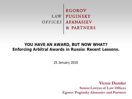 © Egorov Puginsky Afanasiev & Partners Law Offices Victor Dumler Senior Lawyer of Law Offices Egorov Puginsky Afanasiev and Partners YOU HAVE AN AWARD,