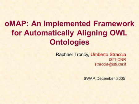 OMAP: An Implemented Framework for Automatically Aligning OWL Ontologies SWAP, December, 2005 Raphaël Troncy, Umberto Straccia ISTI-CNR