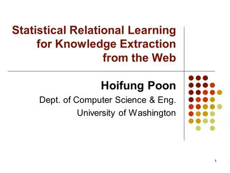 1 Statistical Relational Learning for Knowledge Extraction from the Web Hoifung Poon Dept. of Computer Science & Eng. University of Washington 1.
